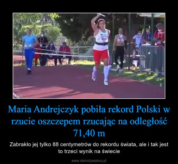 Maria Andrejczyk pobiła rekord Polski w rzucie oszczepem rzucając na odległość 71,40 m – Zabrakło jej tylko 88 centymetrów do rekordu świata, ale i tak jest to trzeci wynik na świecie