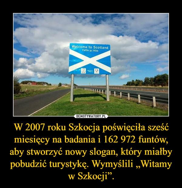"""W 2007 roku Szkocja poświęciła sześć miesięcy na badania i 162 972 funtów, aby stworzyć nowy slogan, który miałby pobudzić turystykę. Wymyślili """"Witamy w Szkocji"""". –"""