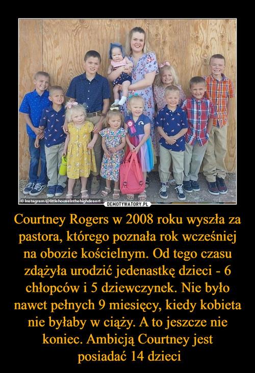 Courtney Rogers w 2008 roku wyszła za pastora, którego poznała rok wcześniej na obozie kościelnym. Od tego czasu zdążyła urodzić jedenastkę dzieci - 6 chłopców i 5 dziewczynek. Nie było nawet pełnych 9 miesięcy, kiedy kobieta nie byłaby w ciąży. A to jeszcze nie koniec. Ambicją Courtney jest  posiadać 14 dzieci