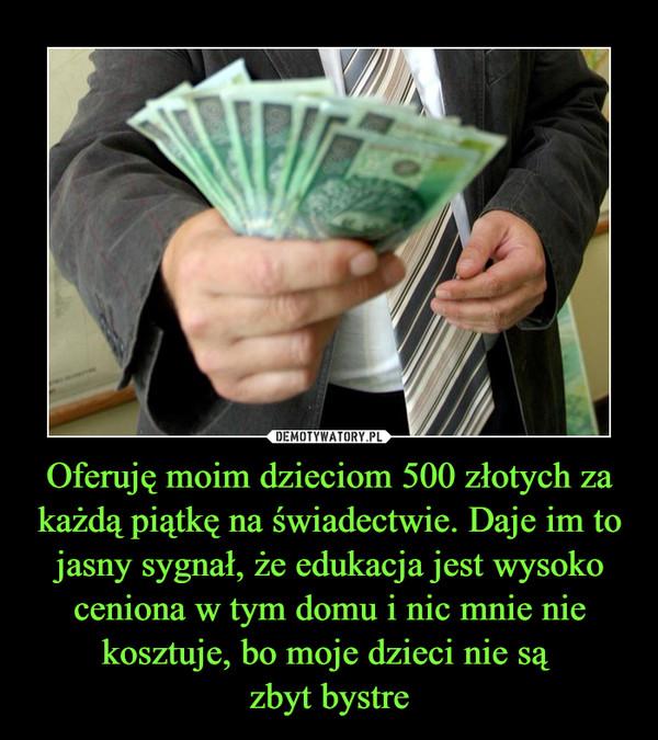 Oferuję moim dzieciom 500 złotych za każdą piątkę na świadectwie. Daje im to jasny sygnał, że edukacja jest wysoko ceniona w tym domu i nic mnie nie kosztuje, bo moje dzieci nie są zbyt bystre –