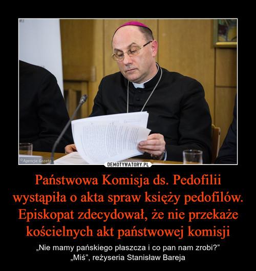 Państwowa Komisja ds. Pedofilii wystąpiła o akta spraw księży pedofilów. Episkopat zdecydował, że nie przekaże kościelnych akt państwowej komisji