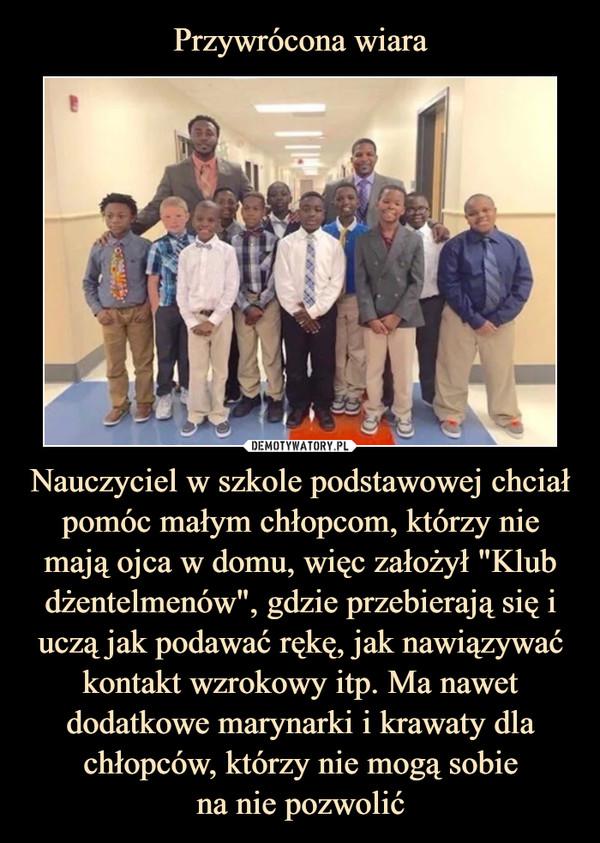 """Przywrócona wiara Nauczyciel w szkole podstawowej chciał pomóc małym chłopcom, którzy nie mają ojca w domu, więc założył """"Klub dżentelmenów"""", gdzie przebierają się i uczą jak podawać rękę, jak nawiązywać kontakt wzrokowy itp. Ma nawet dodatkowe marynarki i krawaty dla chłopców, którzy nie mogą sobie na nie pozwolić"""