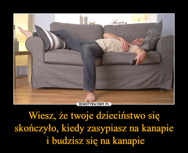 Wiesz, że twoje dzieciństwo się skończyło, kiedy zasypiasz na kanapie i budzisz się na kanapie –
