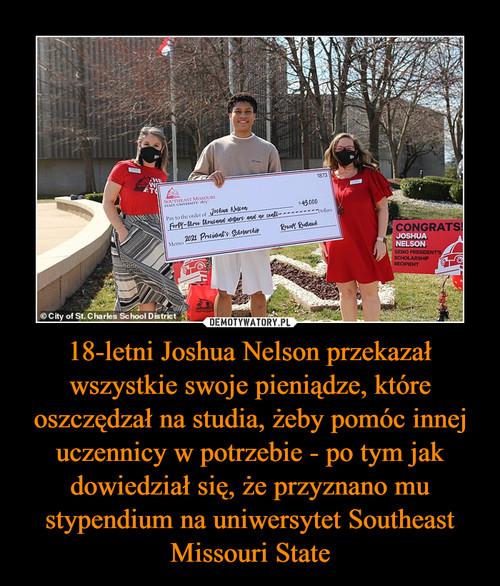 18-letni Joshua Nelson przekazał wszystkie swoje pieniądze, które oszczędzał na studia, żeby pomóc innej uczennicy w potrzebie - po tym jak dowiedział się, że przyznano mu stypendium na uniwersytet Southeast Missouri State