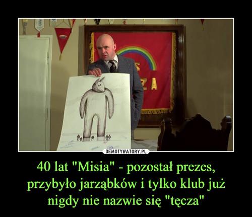 """40 lat """"Misia"""" - pozostał prezes, przybyło jarząbków i tylko klub już nigdy nie nazwie się """"tęcza"""""""