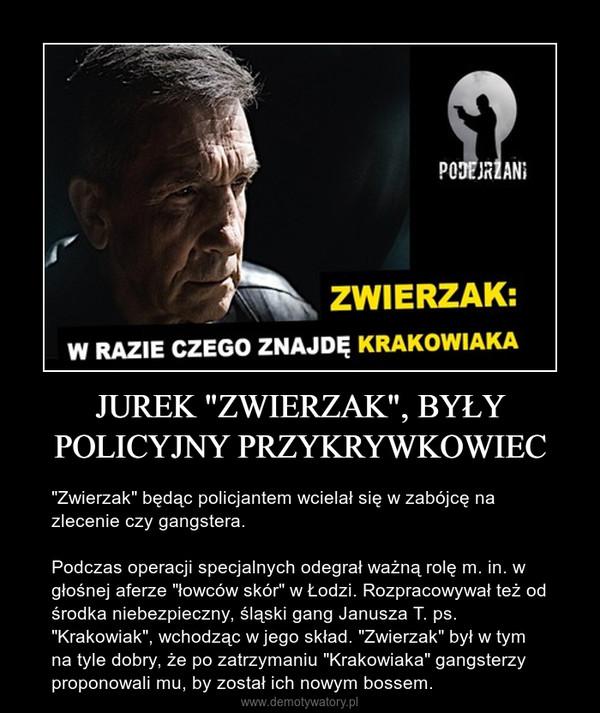 """JUREK """"ZWIERZAK"""", BYŁY POLICYJNY PRZYKRYWKOWIEC – """"Zwierzak"""" będąc policjantem wcielał się w zabójcę na zlecenie czy gangstera. Podczas operacji specjalnych odegrał ważną rolę m. in. w głośnej aferze """"łowców skór"""" w Łodzi. Rozpracowywał też od środka niebezpieczny, śląski gang Janusza T. ps. """"Krakowiak"""", wchodząc w jego skład. """"Zwierzak"""" był w tym na tyle dobry, że po zatrzymaniu """"Krakowiaka"""" gangsterzy proponowali mu, by został ich nowym bossem."""