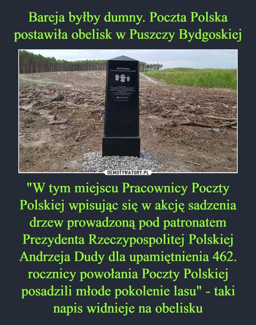 """Bareja byłby dumny. Poczta Polska postawiła obelisk w Puszczy Bydgoskiej """"W tym miejscu Pracownicy Poczty Polskiej wpisując się w akcję sadzenia drzew prowadzoną pod patronatem Prezydenta Rzeczypospolitej Polskiej Andrzeja Dudy dla upamiętnienia 462. rocznicy powołania Poczty Polskiej posadzili młode pokolenie lasu"""" - taki napis widnieje na obelisku"""
