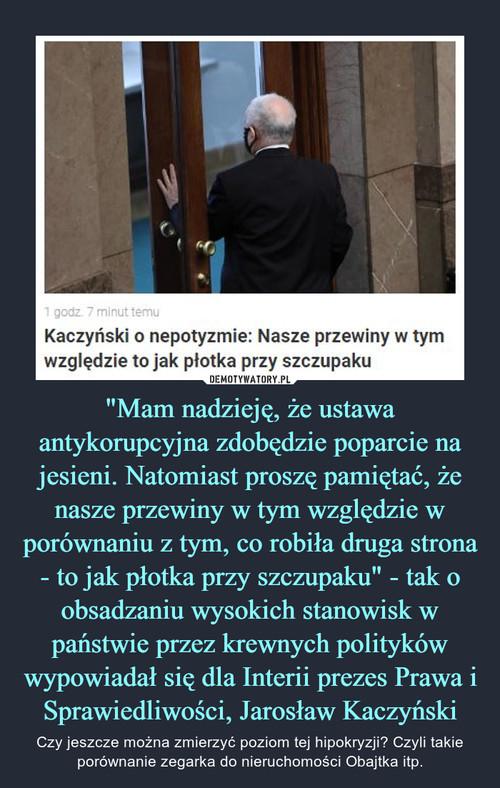 """""""Mam nadzieję, że ustawa antykorupcyjna zdobędzie poparcie na jesieni. Natomiast proszę pamiętać, że nasze przewiny w tym względzie w porównaniu z tym, co robiła druga strona - to jak płotka przy szczupaku"""" - tak o obsadzaniu wysokich stanowisk w państwie przez krewnych polityków wypowiadał się dla Interii prezes Prawa i Sprawiedliwości, Jarosław Kaczyński"""