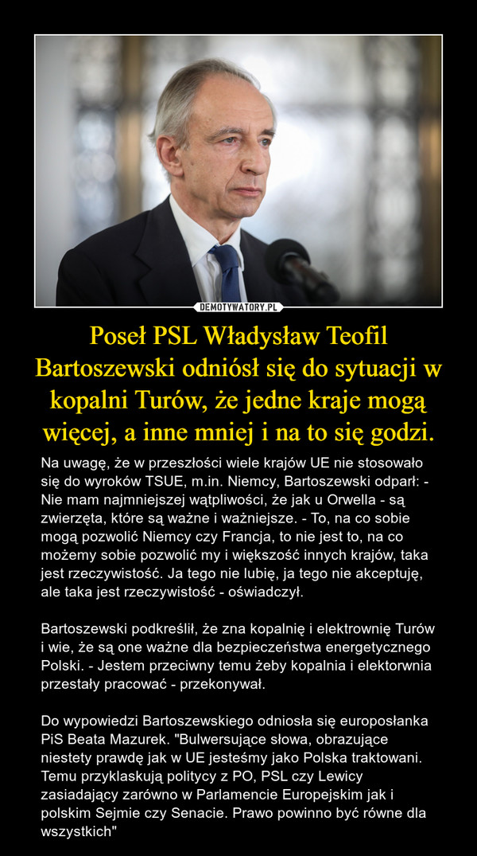 """Poseł PSL Władysław Teofil Bartoszewski odniósł się do sytuacji w kopalni Turów, że jedne kraje mogą więcej, a inne mniej i na to się godzi. – Na uwagę, że w przeszłości wiele krajów UE nie stosowało się do wyroków TSUE, m.in. Niemcy, Bartoszewski odparł: - Nie mam najmniejszej wątpliwości, że jak u Orwella - są zwierzęta, które są ważne i ważniejsze. - To, na co sobie mogą pozwolić Niemcy czy Francja, to nie jest to, na co możemy sobie pozwolić my i większość innych krajów, taka jest rzeczywistość. Ja tego nie lubię, ja tego nie akceptuję, ale taka jest rzeczywistość - oświadczył.Bartoszewski podkreślił, że zna kopalnię i elektrownię Turów i wie, że są one ważne dla bezpieczeństwa energetycznego Polski. - Jestem przeciwny temu żeby kopalnia i elektorwnia przestały pracować - przekonywał.Do wypowiedzi Bartoszewskiego odniosła się europosłanka PiS Beata Mazurek. """"Bulwersujące słowa, obrazujące niestety prawdę jak w UE jesteśmy jako Polska traktowani. Temu przyklaskują politycy z PO, PSL czy Lewicy zasiadający zarówno w Parlamencie Europejskim jak i polskim Sejmie czy Senacie. Prawo powinno być równe dla wszystkich"""""""