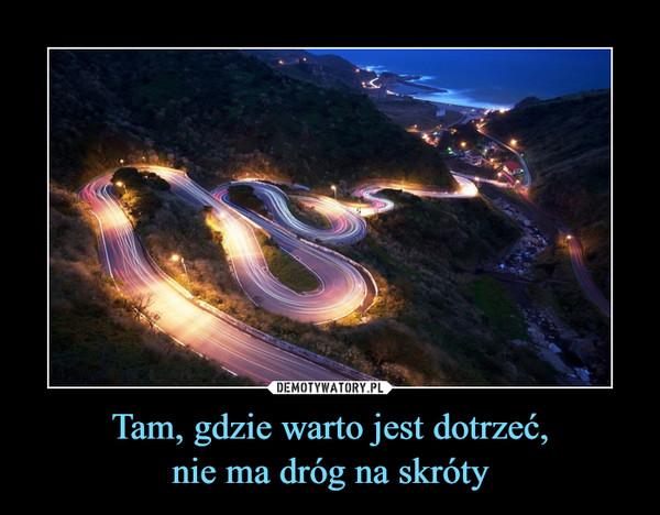 Tam, gdzie warto jest dotrzeć,nie ma dróg na skróty –