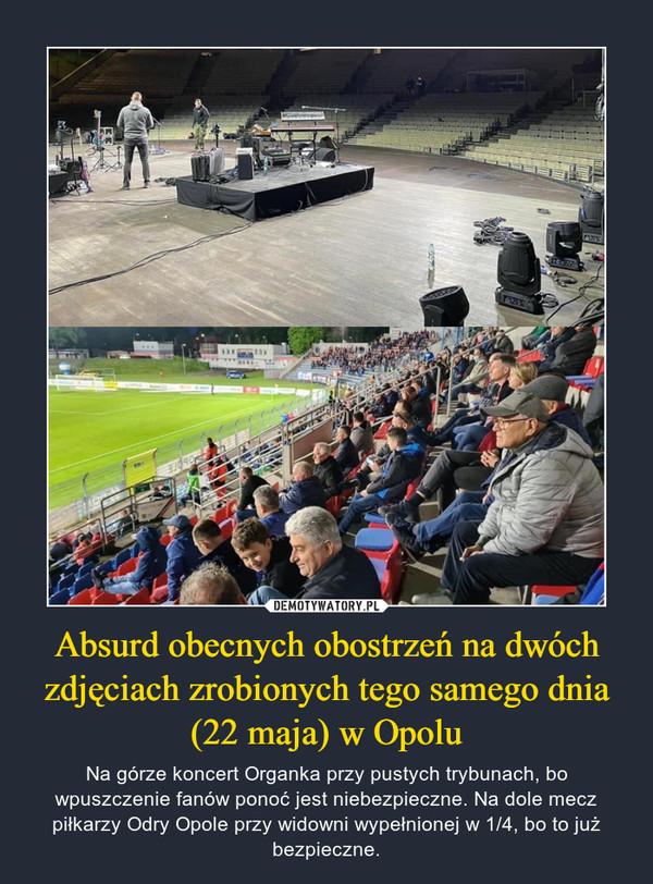 Absurd obecnych obostrzeń na dwóch zdjęciach zrobionych tego samego dnia (22 maja) w Opolu – Na górze koncert Organka przy pustych trybunach, bo wpuszczenie fanów ponoć jest niebezpieczne. Na dole mecz piłkarzy Odry Opole przy widowni wypełnionej w 1/4, bo to już bezpieczne.