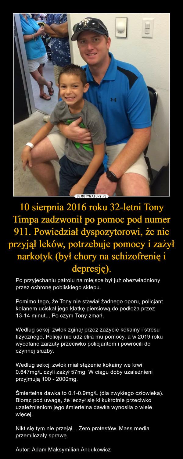 10 sierpnia 2016 roku 32-letni Tony Timpa zadzwonił po pomoc pod numer 911. Powiedział dyspozytorowi, że nie przyjął leków, potrzebuje pomocy i zażył narkotyk (był chory na schizofrenię i depresję). – Po przyjechaniu patrolu na miejsce był już obezwładniony przez ochronę pobliskiego sklepu.Pomimo tego, że Tony nie stawiał żadnego oporu, policjant kolanem uciskał jego klatkę piersiową do podłoża przez 13-14 minut... Po czym Tony zmarł.Według sekcji zwłok zginął przez zażycie kokainy i stresu fizycznego. Policja nie udzieliła mu pomocy, a w 2019 roku wycofano zarzuty przeciwko policjantom i powrócili do czynnej służby.Według sekcji zwłok miał stężenie kokainy we krwi 0.647mg/L czyli zażył 57mg. W ciągu doby uzależnieni przyjmują 100 - 2000mg.Śmiertelna dawka to 0.1-0.9mg/L (dla zwykłego człowieka). Biorąc pod uwagę, że leczył się kilkukrotnie przeciwko uzależnieniom jego śmiertelna dawka wynosiła o wiele więcej.Nikt się tym nie przejął... Zero protestów. Mass media przemilczały sprawę.Autor: Adam Maksymilian Andukowicz