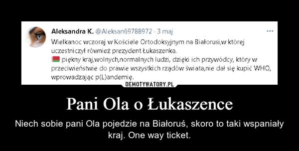 Pani Ola o Łukaszence – Niech sobie pani Ola pojedzie na Białoruś, skoro to taki wspaniały kraj. One way ticket.