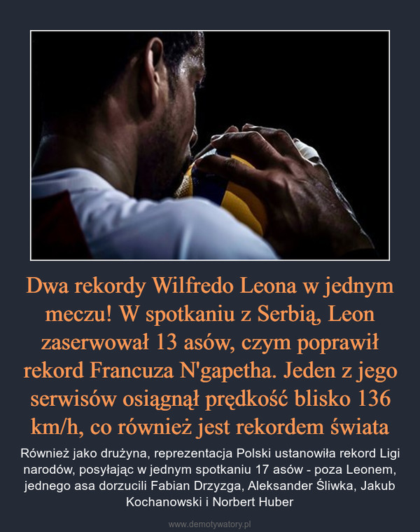 Dwa rekordy Wilfredo Leona w jednym meczu! W spotkaniu z Serbią, Leon zaserwował 13 asów, czym poprawił rekord Francuza N'gapetha. Jeden z jego serwisów osiągnął prędkość blisko 136 km/h, co również jest rekordem świata – Również jako drużyna, reprezentacja Polski ustanowiła rekord Ligi narodów, posyłając w jednym spotkaniu 17 asów - poza Leonem, jednego asa dorzucili Fabian Drzyzga, Aleksander Śliwka, Jakub Kochanowski i Norbert Huber