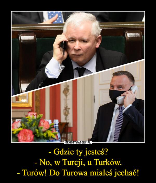 - Gdzie ty jesteś?- No, w Turcji, u Turków.- Turów! Do Turowa miałeś jechać! –