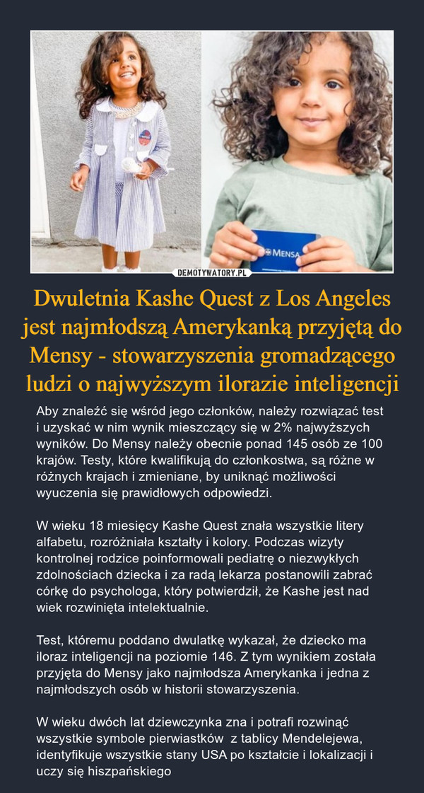 Dwuletnia Kashe Quest z Los Angeles jest najmłodszą Amerykanką przyjętą do Mensy - stowarzyszenia gromadzącego ludzi o najwyższym ilorazie inteligencji – Aby znaleźć się wśród jego członków, należy rozwiązać test i uzyskać w nim wynik mieszczący się w 2% najwyższych wyników. Do Mensy należy obecnie ponad 145 osób ze 100 krajów. Testy, które kwalifikują do członkostwa, są różne w różnych krajach i zmieniane, by uniknąć możliwości wyuczenia się prawidłowych odpowiedzi.W wieku 18 miesięcy Kashe Quest znała wszystkie litery alfabetu, rozróżniała kształty i kolory. Podczas wizyty kontrolnej rodzice poinformowali pediatrę o niezwykłych zdolnościach dziecka i za radą lekarza postanowili zabrać córkę do psychologa, który potwierdził, że Kashe jest nad wiek rozwinięta intelektualnie.Test, któremu poddano dwulatkę wykazał, że dziecko ma iloraz inteligencji na poziomie 146. Z tym wynikiem została przyjęta do Mensy jako najmłodsza Amerykanka i jedna z najmłodszych osób w historii stowarzyszenia.W wieku dwóch lat dziewczynka zna i potrafi rozwinąć wszystkie symbole pierwiastków  z tablicy Mendelejewa, identyfikuje wszystkie stany USA po kształcie i lokalizacji i uczy się hiszpańskiego