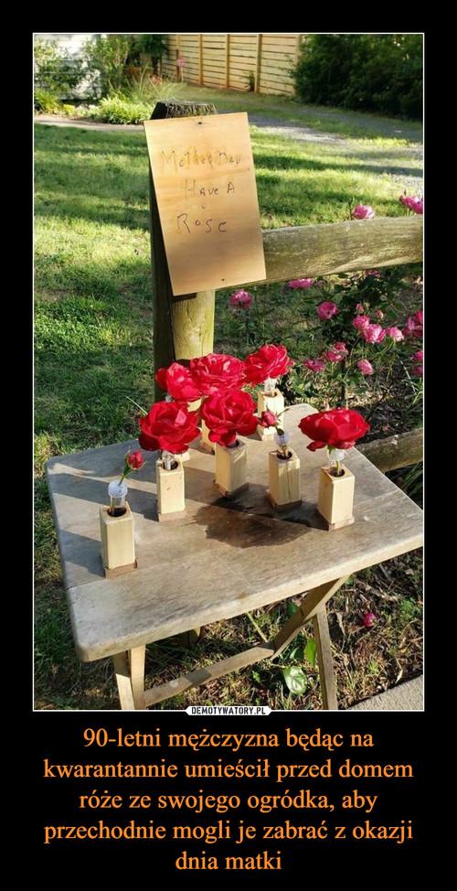 90-letni mężczyzna będąc na kwarantannie umieścił przed domem róże ze swojego ogródka, aby przechodnie mogli je zabrać z okazji dnia matki