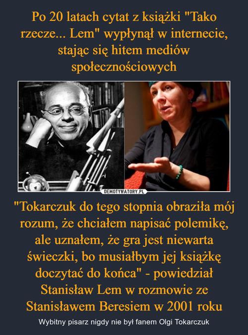 """Po 20 latach cytat z książki """"Tako rzecze... Lem"""" wypłynął w internecie, stając się hitem mediów społecznościowych """"Tokarczuk do tego stopnia obraziła mój rozum, że chciałem napisać polemikę, ale uznałem, że gra jest niewarta świeczki, bo musiałbym jej książkę doczytać do końca"""" - powiedział Stanisław Lem w rozmowie ze Stanisławem Beresiem w 2001 roku"""