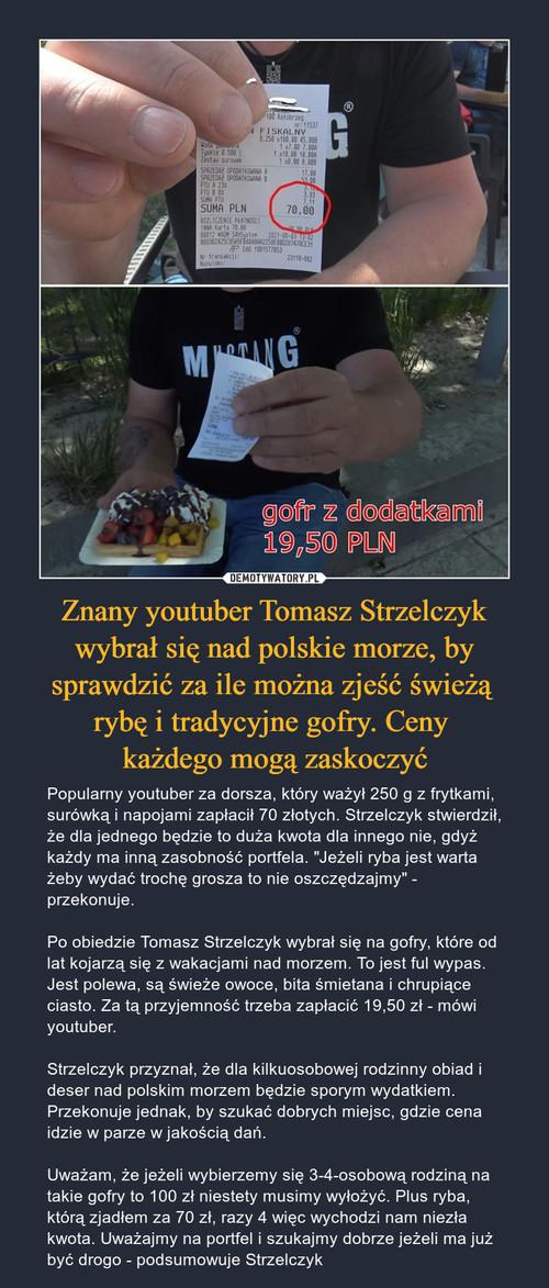 Znany youtuber Tomasz Strzelczyk wybrał się nad polskie morze, by sprawdzić za ile można zjeść świeżą  rybę i tradycyjne gofry. Ceny  każdego mogą zaskoczyć