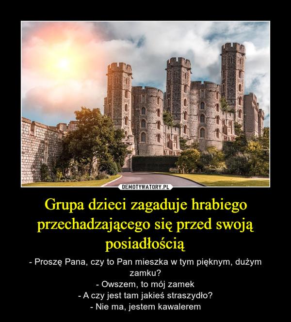 Grupa dzieci zagaduje hrabiego przechadzającego się przed swoją posiadłością – - Proszę Pana, czy to Pan mieszka w tym pięknym, dużym zamku?- Owszem, to mój zamek- A czy jest tam jakieś straszydło?- Nie ma, jestem kawalerem