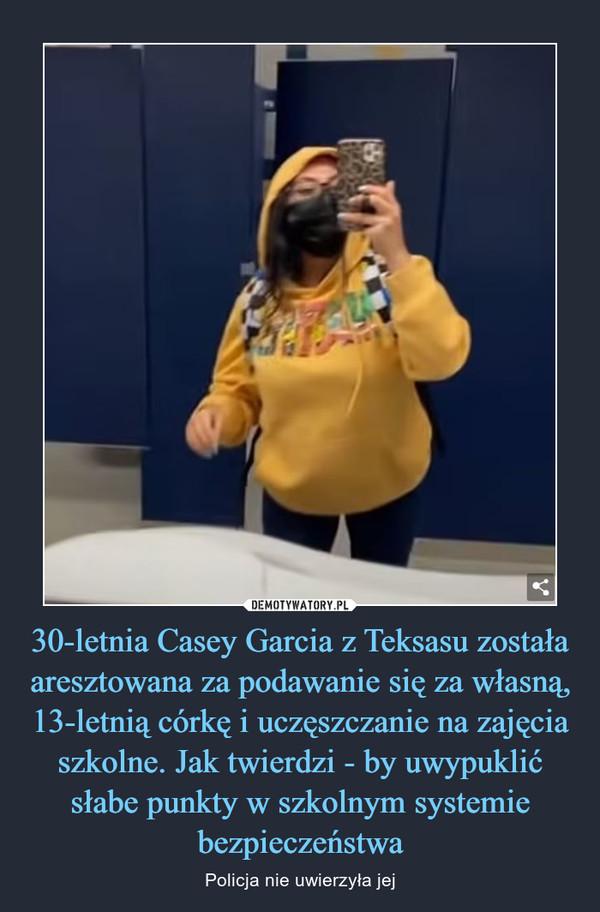 30-letnia Casey Garcia z Teksasu została aresztowana za podawanie się za własną, 13-letnią córkę i uczęszczanie na zajęcia szkolne. Jak twierdzi - by uwypuklić słabe punkty w szkolnym systemie bezpieczeństwa – Policja nie uwierzyła jej