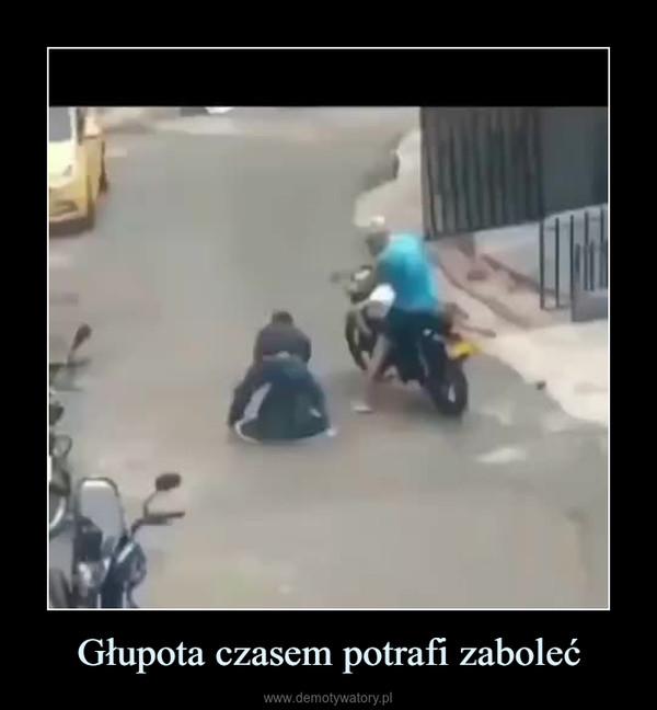 Głupota czasem potrafi zaboleć –