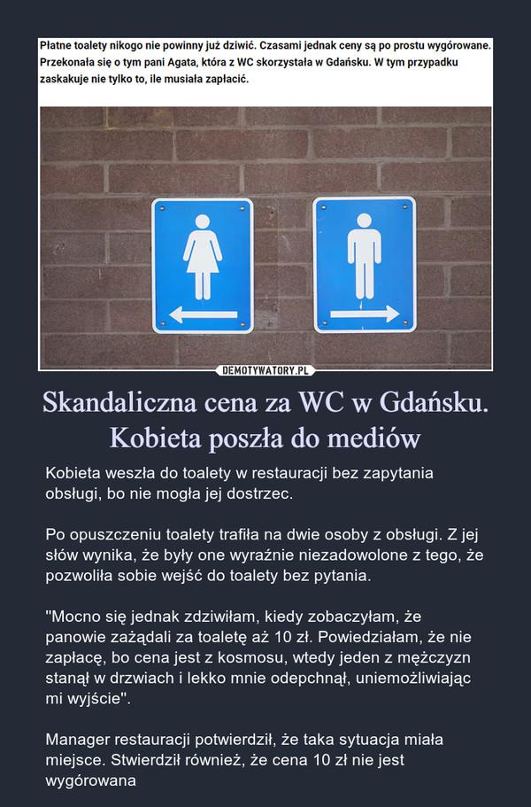 Skandaliczna cena za WC w Gdańsku. Kobieta poszła do mediów – Kobieta weszła do toalety w restauracji bez zapytania obsługi, bo nie mogła jej dostrzec.Po opuszczeniu toalety trafiła na dwie osoby z obsługi. Z jej słów wynika, że były one wyraźnie niezadowolone z tego, że pozwoliła sobie wejść do toalety bez pytania.''Mocno się jednak zdziwiłam, kiedy zobaczyłam, że panowie zażądali za toaletę aż 10 zł. Powiedziałam, że nie zapłacę, bo cena jest z kosmosu, wtedy jeden z mężczyzn stanął w drzwiach i lekko mnie odepchnął, uniemożliwiając mi wyjście''.Manager restauracji potwierdził, że taka sytuacja miała miejsce. Stwierdził również, że cena 10 zł nie jest wygórowana