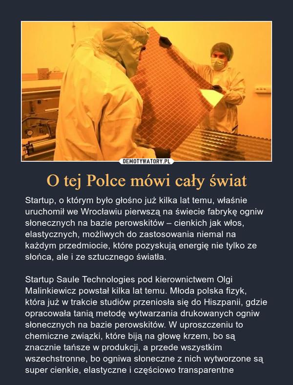 O tej Polce mówi cały świat – Startup, o którym było głośno już kilka lat temu, właśnie uruchomił we Wrocławiu pierwszą na świecie fabrykę ogniw słonecznych na bazie perowskitów – cienkich jak włos, elastycznych, możliwych do zastosowania niemal na każdym przedmiocie, które pozyskują energię nie tylko ze słońca, ale i ze sztucznego światła.Startup Saule Technologies pod kierownictwem Olgi Malinkiewicz powstał kilka lat temu. Młoda polska fizyk, która już w trakcie studiów przeniosła się do Hiszpanii, gdzie opracowała tanią metodę wytwarzania drukowanych ogniw słonecznych na bazie perowskitów. W uproszczeniu to chemiczne związki, które biją na głowę krzem, bo są znacznie tańsze w produkcji, a przede wszystkim wszechstronne, bo ogniwa słoneczne z nich wytworzone są super cienkie, elastyczne i częściowo transparentne