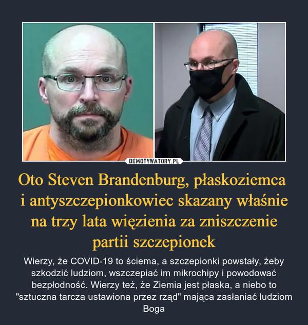 """Oto Steven Brandenburg, płaskoziemca i antyszczepionkowiec skazany właśnie na trzy lata więzienia za zniszczenie partii szczepionek – Wierzy, że COVID-19 to ściema, a szczepionki powstały, żeby szkodzić ludziom, wszczepiać im mikrochipy i powodować bezpłodność. Wierzy też, że Ziemia jest płaska, a niebo to """"sztuczna tarcza ustawiona przez rząd"""" mająca zasłaniać ludziom Boga"""