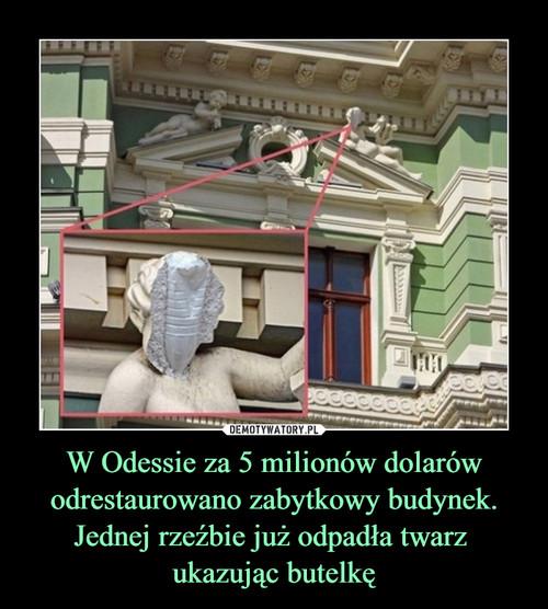 W Odessie za 5 milionów dolarów odrestaurowano zabytkowy budynek. Jednej rzeźbie już odpadła twarz  ukazując butelkę