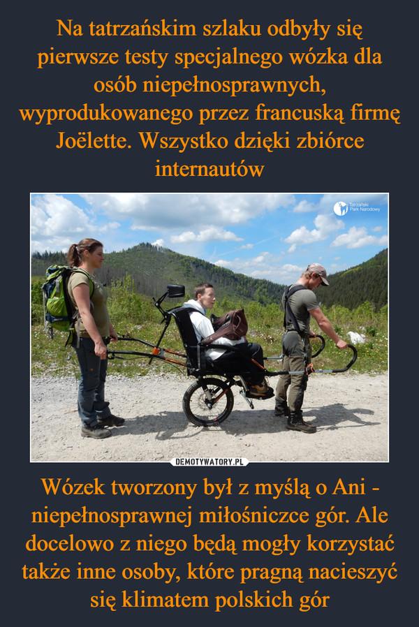 Wózek tworzony był z myślą o Ani - niepełnosprawnej miłośniczce gór. Ale docelowo z niego będą mogły korzystać także inne osoby, które pragną nacieszyć się klimatem polskich gór –