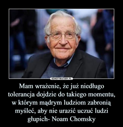 Mam wrażenie, że już niedługo tolerancja dojdzie do takiego momentu, w którym mądrym ludziom zabronią myśleć, aby nie urazić uczuć ludzi głupich- Noam Chomsky