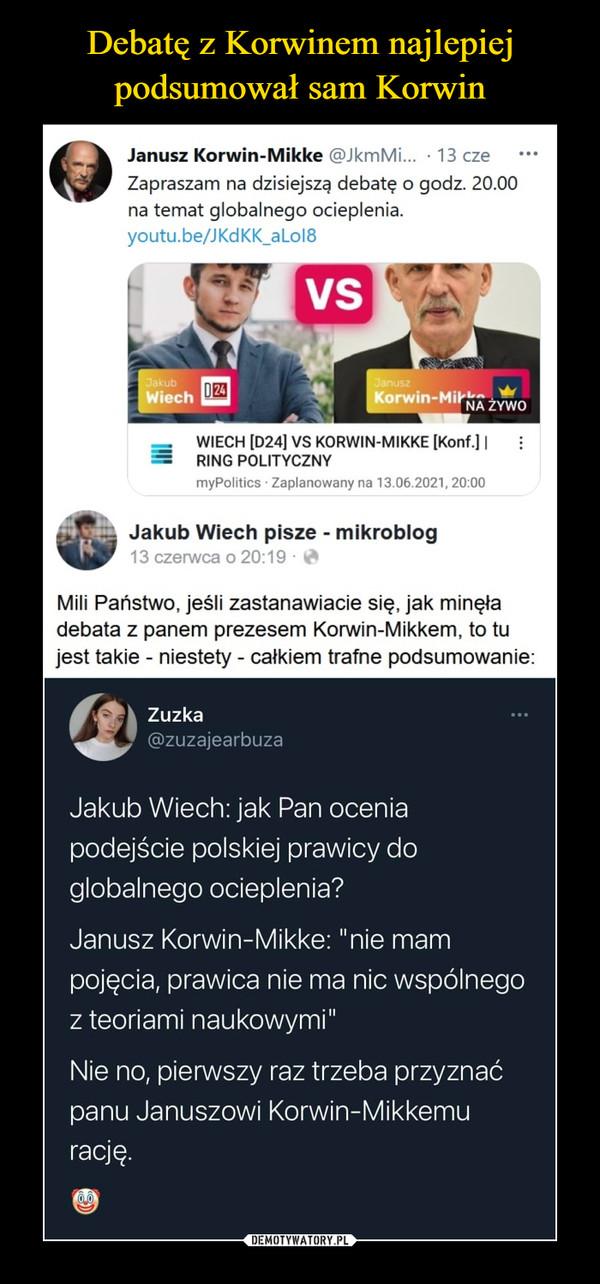 """–  Janusz Korwin-Mikke @JkmMi... • 13 czeZapraszam na dzisiejszą debatę o godz. 20.00na temat globalnego ocieplenia.youtu.be/JKdKK_aLol8r«^a Jakub Wiech pisze - mikroblog13 czerwca o 20:19 *Mili Państwo, jeśli zastanawiacie się, jak minęładebata z panem prezesem Korwin-Mikkem, to tujest takie - niestety - całkiem trafne podsumowanie:Zuzka@zuzajearbuzaJakub Wiech: jak Pan oceniapodejście polskiej prawicy doglobalnego ocieplenia?Janusz Korwin-Mikke: """"nie mampojęcia, prawica nie ma nic wspólnegoz teoriami naukowymi""""Nie no, pierwszy raz trzeba przyznaćpanu Januszowi Korwin-Mikkemurację."""
