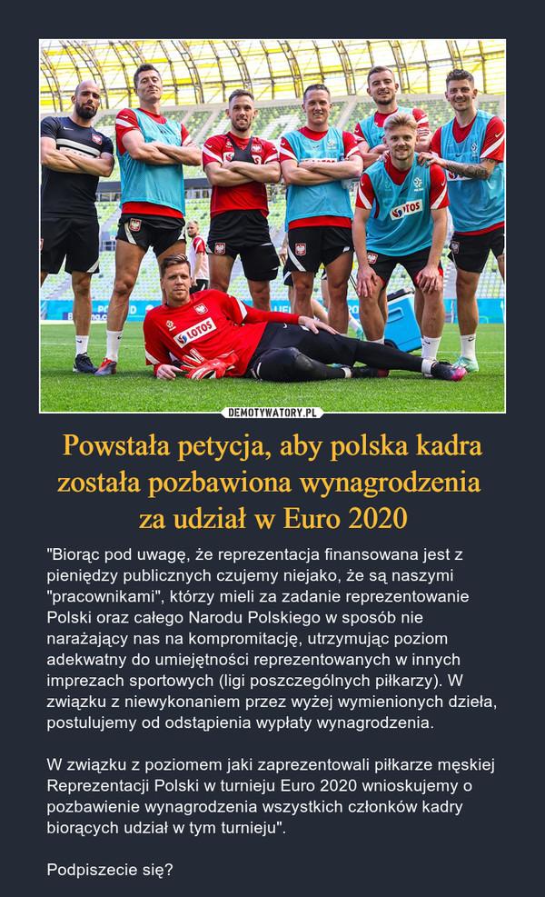 """Powstała petycja, aby polska kadra została pozbawiona wynagrodzenia za udział w Euro 2020 – """"Biorąc pod uwagę, że reprezentacja finansowana jest z pieniędzy publicznych czujemy niejako, że są naszymi """"pracownikami"""", którzy mieli za zadanie reprezentowanie Polski oraz całego Narodu Polskiego w sposób nie narażający nas na kompromitację, utrzymując poziom adekwatny do umiejętności reprezentowanych w innych imprezach sportowych (ligi poszczególnych piłkarzy). W związku z niewykonaniem przez wyżej wymienionych dzieła, postulujemy od odstąpienia wypłaty wynagrodzenia.W związku z poziomem jaki zaprezentowali piłkarze męskiej Reprezentacji Polski w turnieju Euro 2020 wnioskujemy o pozbawienie wynagrodzenia wszystkich członków kadry biorących udział w tym turnieju"""".Podpiszecie się?"""
