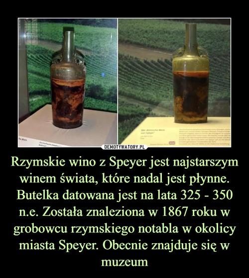 Rzymskie wino z Speyer jest najstarszym winem świata, które nadal jest płynne. Butelka datowana jest na lata 325 - 350 n.e. Została znaleziona w 1867 roku w grobowcu rzymskiego notabla w okolicy miasta Speyer. Obecnie znajduje się w muzeum
