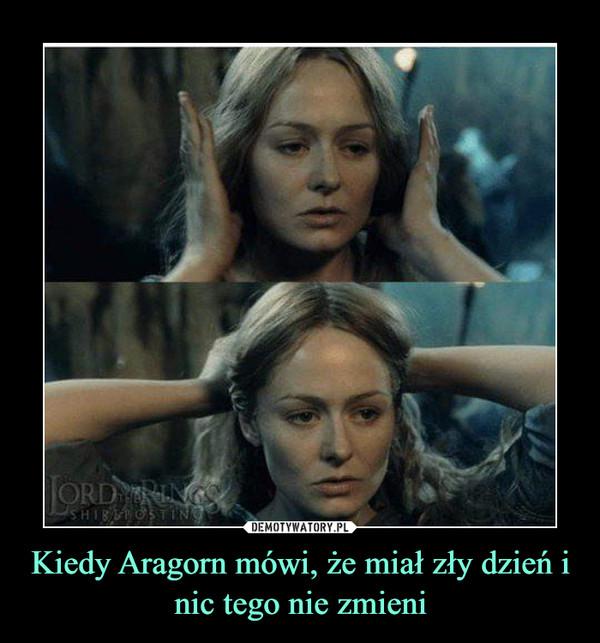 Kiedy Aragorn mówi, że miał zły dzień i nic tego nie zmieni –