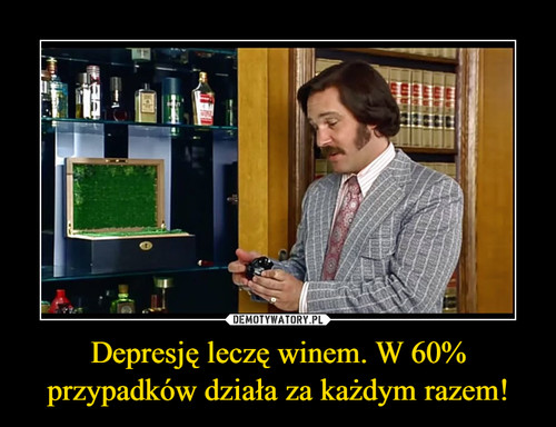 Depresję leczę winem. W 60% przypadków działa za każdym razem!