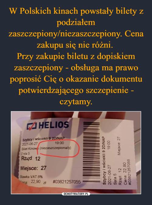 W Polskich kinach powstały bilety z podziałem zaszczepiony/niezaszczepiony. Cena zakupu się nie różni.  Przy zakupie biletu z dopiskiem zaszczepiony - obsługa ma prawo poprosić Cię o okazanie dokumentu potwierdzającego szczepienie - czytamy.