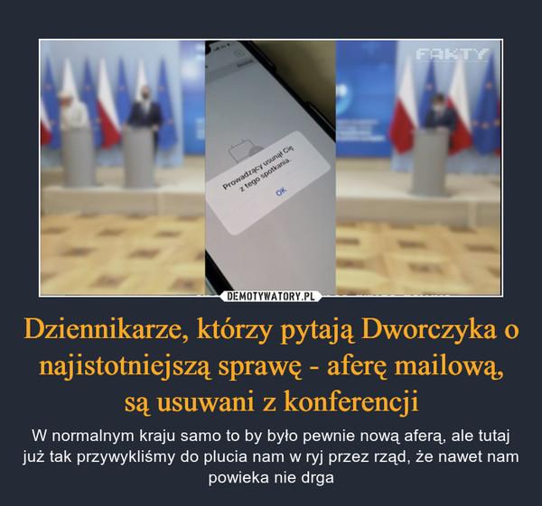 Dziennikarze, którzy pytają Dworczyka o najistotniejszą sprawę - aferę mailową, są usuwani z konferencji – W normalnym kraju samo to by było pewnie nową aferą, ale tutaj już tak przywykliśmy do plucia nam w ryj przez rząd, że nawet nam powieka nie drga