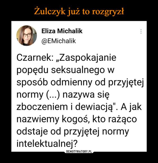 """–  Eliza Michalik@EMichalikCzarnek: """"Zaspokajaniepopędu seksualnego wsposób odmienny od przyjętejnormy (...) nazywa sięzboczeniem i dewiacją"""". A jaknazwiemy kogoś, kto rażącoodstaje od przyjętej normyintelektualnej?"""