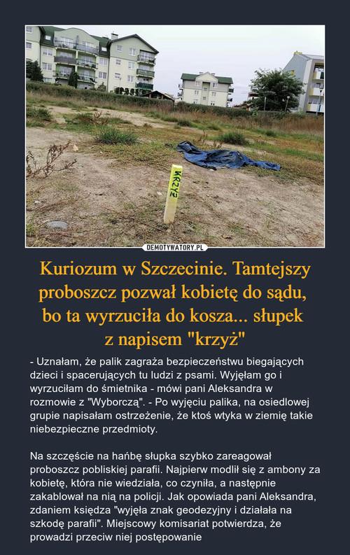 """Kuriozum w Szczecinie. Tamtejszy proboszcz pozwał kobietę do sądu,  bo ta wyrzuciła do kosza... słupek  z napisem """"krzyż"""""""