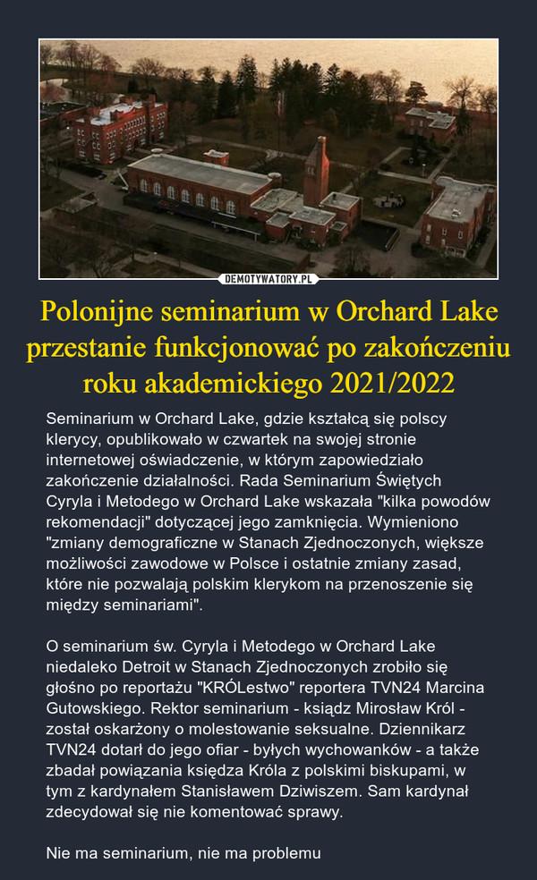 """Polonijne seminarium w Orchard Lake przestanie funkcjonować po zakończeniu roku akademickiego 2021/2022 – Seminarium w Orchard Lake, gdzie kształcą się polscy klerycy, opublikowało w czwartek na swojej stronie internetowej oświadczenie, w którym zapowiedziało zakończenie działalności. Rada Seminarium Świętych Cyryla i Metodego w Orchard Lake wskazała """"kilka powodów rekomendacji"""" dotyczącej jego zamknięcia. Wymieniono """"zmiany demograficzne w Stanach Zjednoczonych, większe możliwości zawodowe w Polsce i ostatnie zmiany zasad, które nie pozwalają polskim klerykom na przenoszenie się między seminariami"""".O seminarium św. Cyryla i Metodego w Orchard Lake niedaleko Detroit w Stanach Zjednoczonych zrobiło się głośno po reportażu """"KRÓLestwo"""" reportera TVN24 Marcina Gutowskiego. Rektor seminarium - ksiądz Mirosław Król - został oskarżony o molestowanie seksualne. Dziennikarz TVN24 dotarł do jego ofiar - byłych wychowanków - a także zbadał powiązania księdza Króla z polskimi biskupami, w tym z kardynałem Stanisławem Dziwiszem. Sam kardynał zdecydował się nie komentować sprawy.Nie ma seminarium, nie ma problemu"""