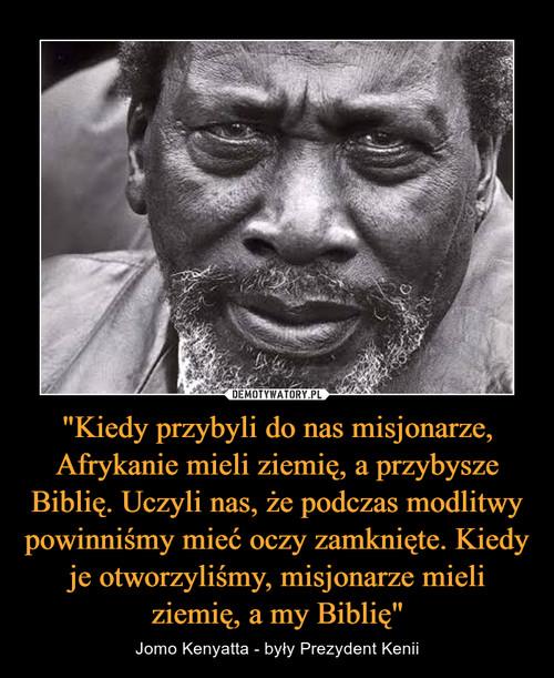 """""""Kiedy przybyli do nas misjonarze, Afrykanie mieli ziemię, a przybysze Biblię. Uczyli nas, że podczas modlitwy powinniśmy mieć oczy zamknięte. Kiedy je otworzyliśmy, misjonarze mieli ziemię, a my Biblię"""""""
