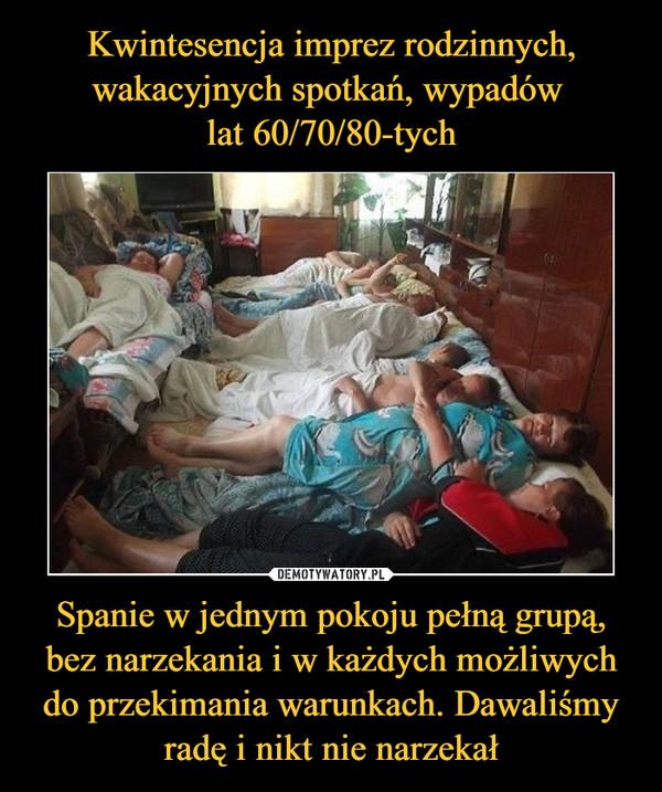 Spanie w jednym pokoju pełną grupą, bez narzekania i w każdych możliwych do przekimania warunkach. Dawaliśmy radę i nikt nie narzekał –