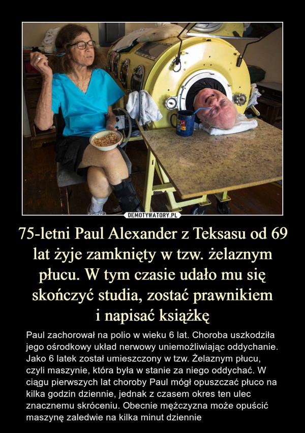 75-letni Paul Alexander z Teksasu od 69 lat żyje zamknięty w tzw. żelaznym płucu. W tym czasie udało mu się skończyć studia, zostać prawnikiemi napisać książkę – Paul zachorował na polio w wieku 6 lat. Choroba uszkodziła jego ośrodkowy układ nerwowy uniemożliwiając oddychanie. Jako 6 latek został umieszczony w tzw. Żelaznym płucu, czyli maszynie, która była w stanie za niego oddychać. W ciągu pierwszych lat choroby Paul mógł opuszczać płuco na kilka godzin dziennie, jednak z czasem okres ten ulec znacznemu skróceniu. Obecnie mężczyzna może opuścić maszynę zaledwie na kilka minut dziennie