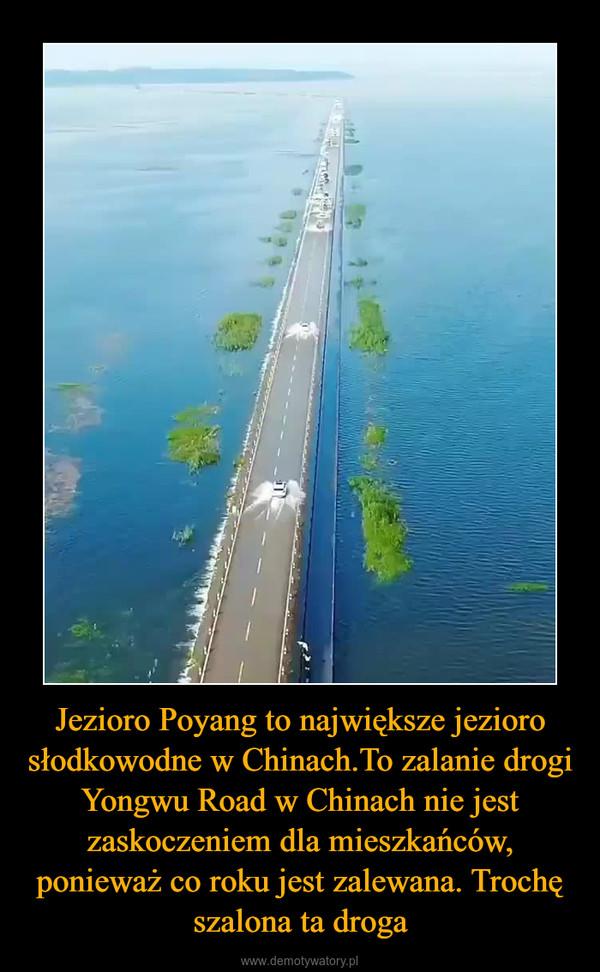 Jezioro Poyang to największe jezioro słodkowodne w Chinach.To zalanie drogi  Yongwu Road w Chinach nie jest zaskoczeniem dla mieszkańców, ponieważ co roku jest zalewana. Trochę szalona ta droga –
