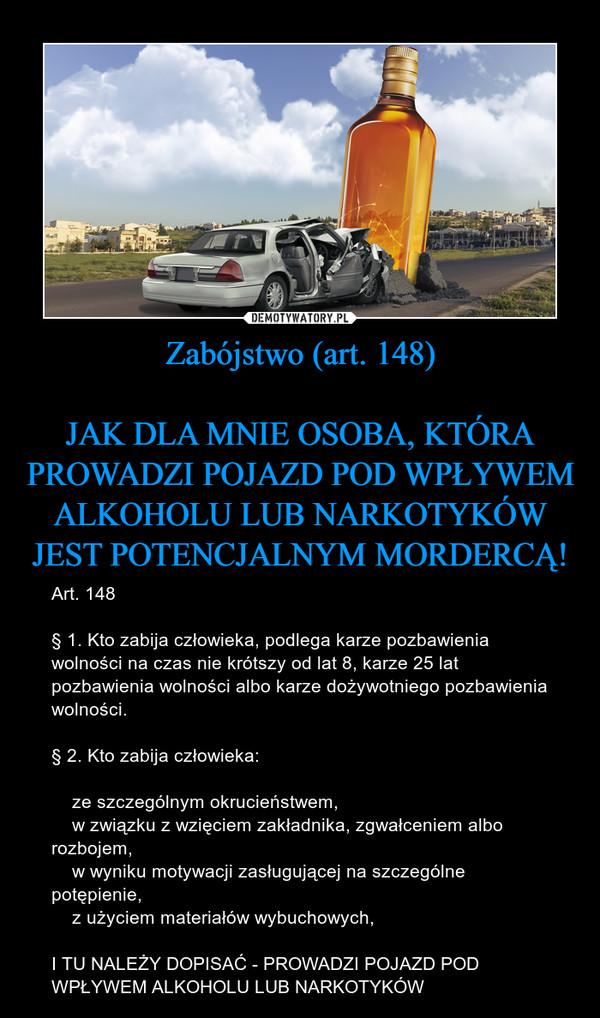 Zabójstwo (art. 148)JAK DLA MNIE OSOBA, KTÓRA PROWADZI POJAZD POD WPŁYWEM ALKOHOLU LUB NARKOTYKÓW JEST POTENCJALNYM MORDERCĄ! – Art. 148§ 1. Kto zabija człowieka, podlega karze pozbawienia wolności na czas nie krótszy od lat 8, karze 25 lat pozbawienia wolności albo karze dożywotniego pozbawienia wolności.§ 2. Kto zabija człowieka:    ze szczególnym okrucieństwem,    w związku z wzięciem zakładnika, zgwałceniem albo rozbojem,    w wyniku motywacji zasługującej na szczególne potępienie,    z użyciem materiałów wybuchowych,I TU NALEŻY DOPISAĆ - PROWADZI POJAZD POD WPŁYWEM ALKOHOLU LUB NARKOTYKÓW