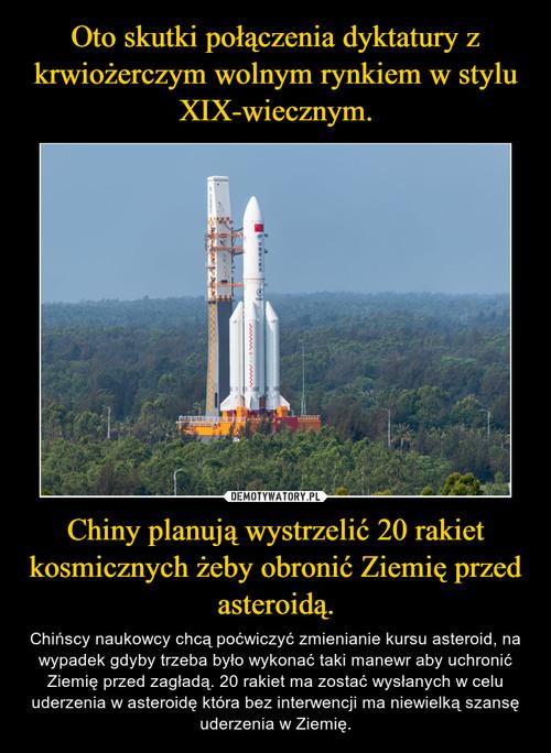 Oto skutki połączenia dyktatury z krwiożerczym wolnym rynkiem w stylu XIX-wiecznym. Chiny planują wystrzelić 20 rakiet kosmicznych żeby obronić Ziemię przed asteroidą.