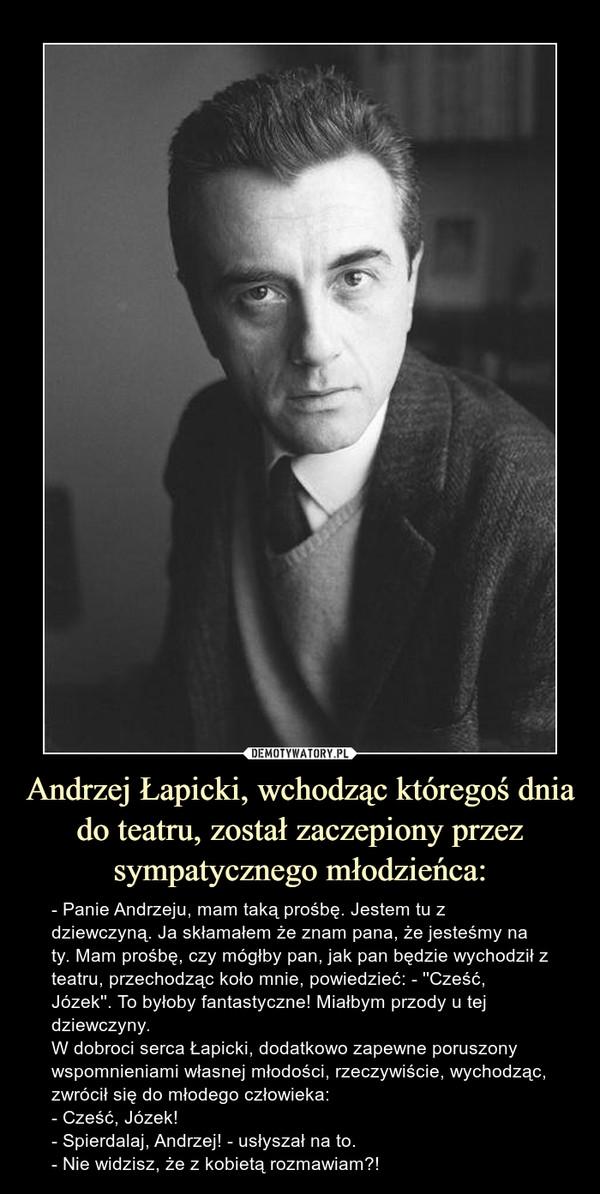 Andrzej Łapicki, wchodząc któregoś dnia do teatru, został zaczepiony przez sympatycznego młodzieńca: – - Panie Andrzeju, mam taką prośbę. Jestem tu z dziewczyną. Ja skłamałem że znam pana, że jesteśmy na ty. Mam prośbę, czy mógłby pan, jak pan będzie wychodził z teatru, przechodząc koło mnie, powiedzieć: - ''Cześć, Józek''. To byłoby fantastyczne! Miałbym przody u tej dziewczyny.W dobroci serca Łapicki, dodatkowo zapewne poruszony wspomnieniami własnej młodości, rzeczywiście, wychodząc, zwrócił się do młodego człowieka:- Cześć, Józek!- Spierdalaj, Andrzej! - usłyszał na to.- Nie widzisz, że z kobietą rozmawiam?! - Panie Andrzeju, mam taką prośbę. Jestem tu z dziewczyną. Ja skłamałem że znam pana, że jesteśmy na ty. Mam prośbę, czy mógłby pan, jak pan będzie wychodził z teatru, przechodząc koło mnie, powiedzieć: - ''Cześć, Józek''. To byłoby fantastyczne! Miałbym przody u tej dziewczyny.W dobroci serca Łapicki, dodatkowo zapewne poruszony wspomnieniami własnej młodości, rzeczywiście, wychodząc, zwrócił się do młodego człowieka:- Cześć, Józek!- Spierdalaj, Andrzej! - usłyszał na to.- Nie widzisz, że z kobietą rozmawiam?!