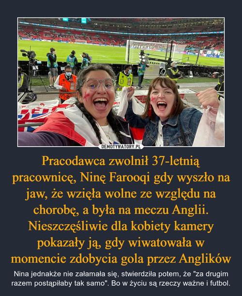 Pracodawca zwolnił 37-letnią pracownicę, Ninę Farooqi gdy wyszło na jaw, że wzięła wolne ze względu na chorobę, a była na meczu Anglii. Nieszczęśliwie dla kobiety kamery pokazały ją, gdy wiwatowała w momencie zdobycia gola przez Anglików
